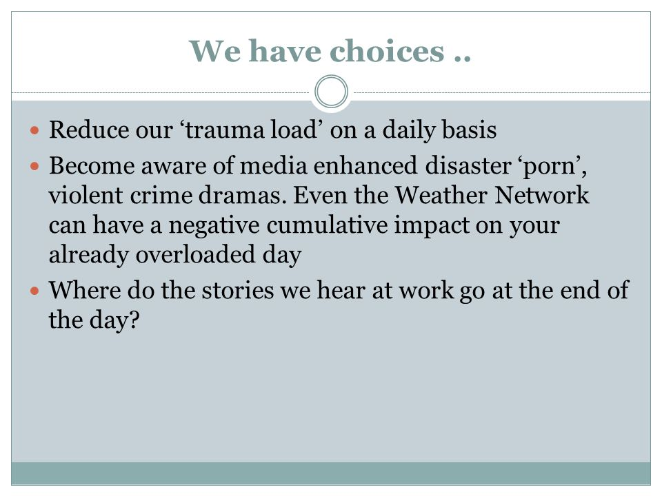 We have choices.. Reduce our trauma load on a daily basis Become aware of media enhanced disaster porn, violent crime dramas. Even the Weather Network