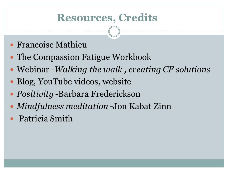 Resources, Credits Francoise Mathieu The Compassion Fatigue Workbook Webinar -Walking the walk, creating CF solutions Blog, YouTube videos, website Po