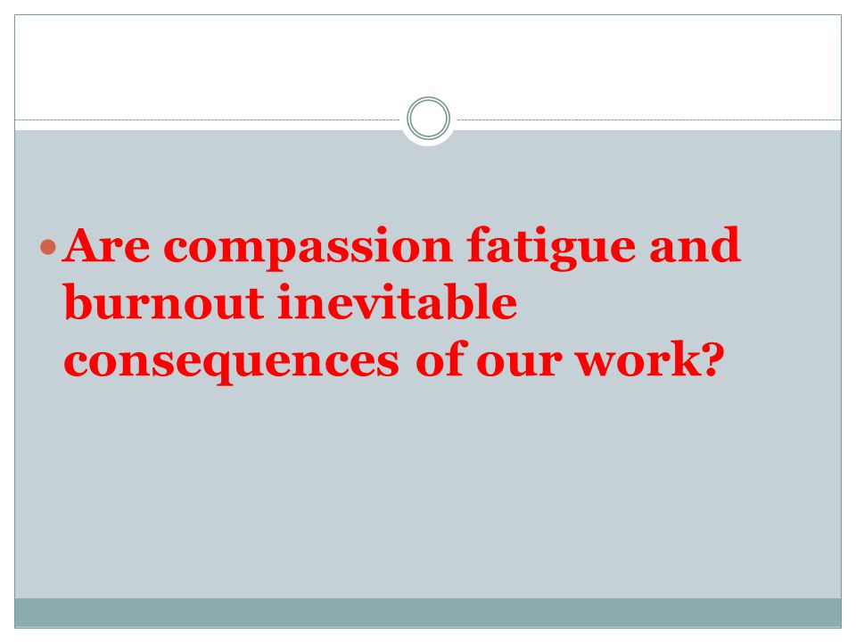 Are compassion fatigue and burnout inevitable consequences of our work?