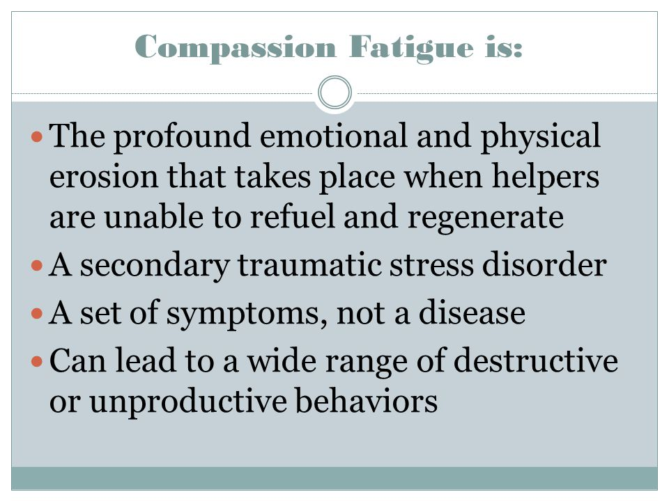 Compassion Fatigue is: The profound emotional and physical erosion that takes place when helpers are unable to refuel and regenerate A secondary traum