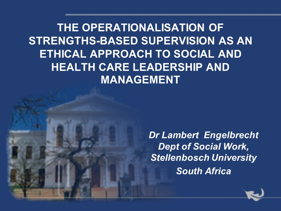 THE OPERATIONALISATION OF STRENGTHS-BASED SUPERVISION AS AN ETHICAL APPROACH TO SOCIAL AND HEALTH CARE LEADERSHIP AND MANAGEMENT Dr Lambert Engelbrech