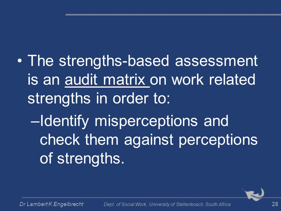 The strengths-based assessment is an audit matrix on work related strengths in order to: –Identify misperceptions and check them against perceptions o