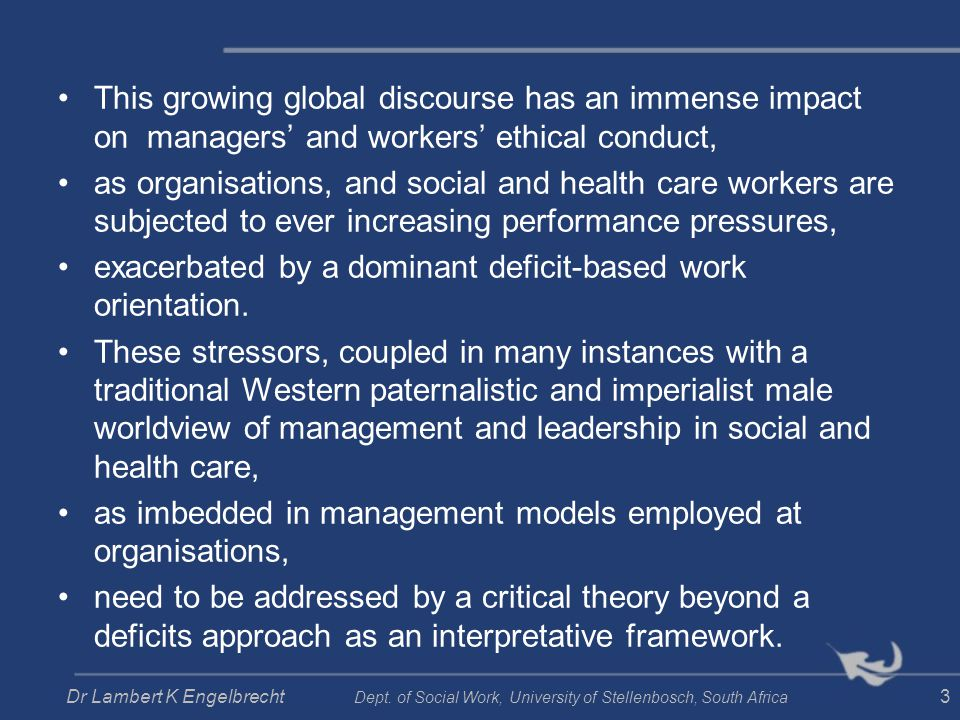 Strengths- based assessment Social worker characteristics OrganisationService users Challenges of service users Intervention with service usersKnowledge e.g.: - self-knowledge - leadership - communication - loyalty - creativity - adaptability e.g.: -policies - legislation - statutory processes - budgets - administration e.g.: - culture - developmental phases - socio- economic status -capabilities e.g.: - poverty - homelessness - abuse - troubled relationships - family violence e.g.: - methodologies - models, theories and perspectives - integration of theory and practice Skills Values Dr Lambert K Engelbrecht Dept.