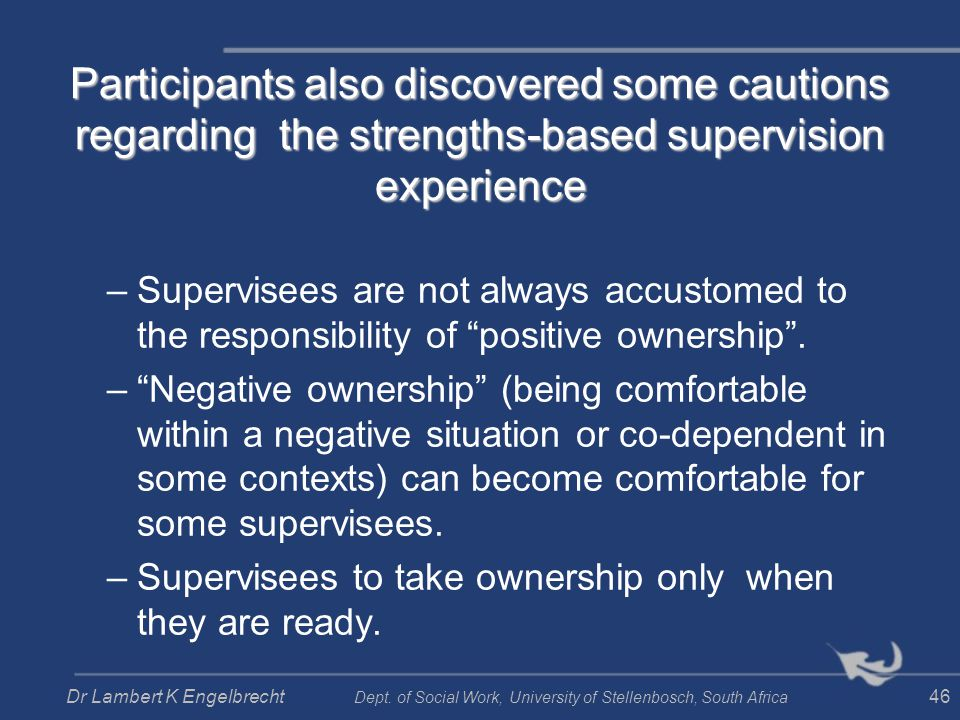 Participants also discovered some cautions regarding the strengths-based supervision experience –Supervisees are not always accustomed to the responsi