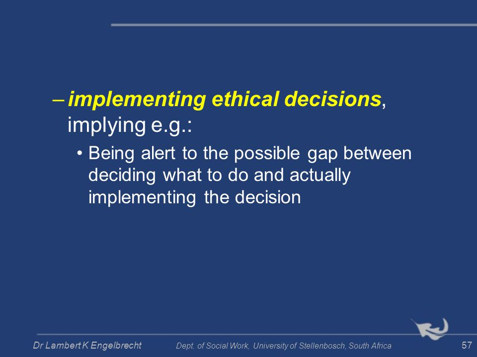 –implementing ethical decisions, implying e.g.: Being alert to the possible gap between deciding what to do and actually implementing the decision Dr