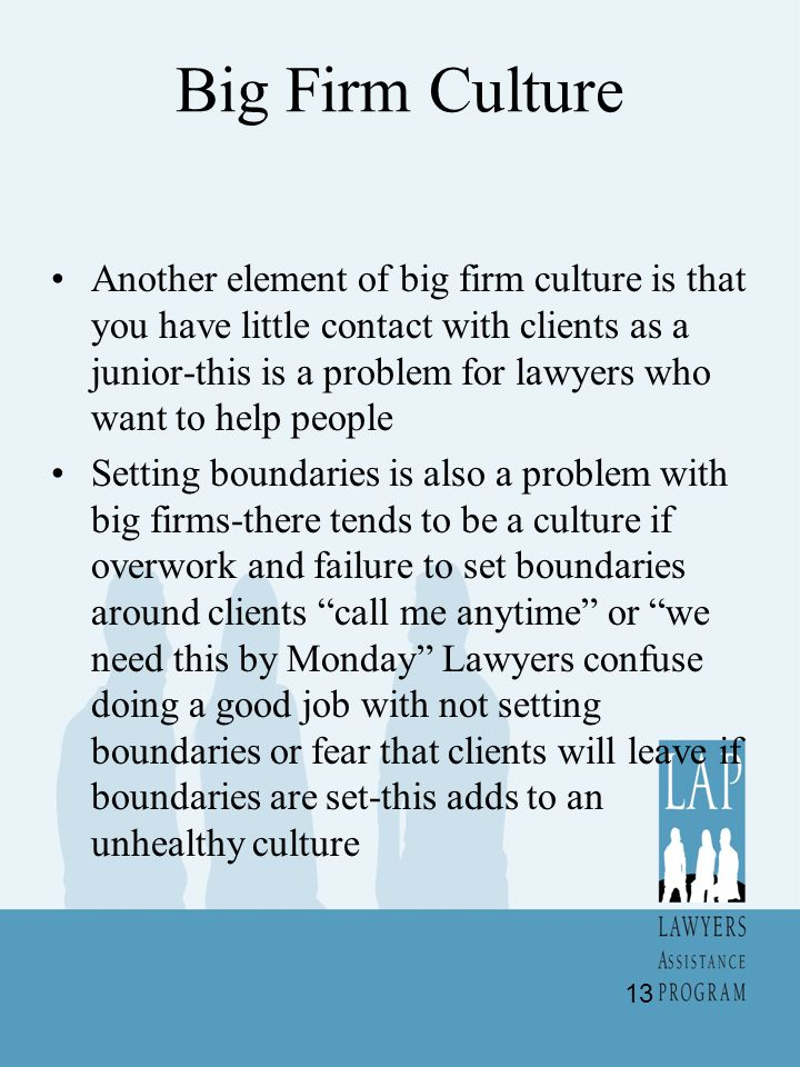 Big Firm Culture Another element of big firm culture is that you have little contact with clients as a junior-this is a problem for lawyers who want to help people Setting boundaries is also a problem with big firms-there tends to be a culture if overwork and failure to set boundaries around clients call me anytime or we need this by Monday Lawyers confuse doing a good job with not setting boundaries or fear that clients will leave if boundaries are set-this adds to an unhealthy culture 13
