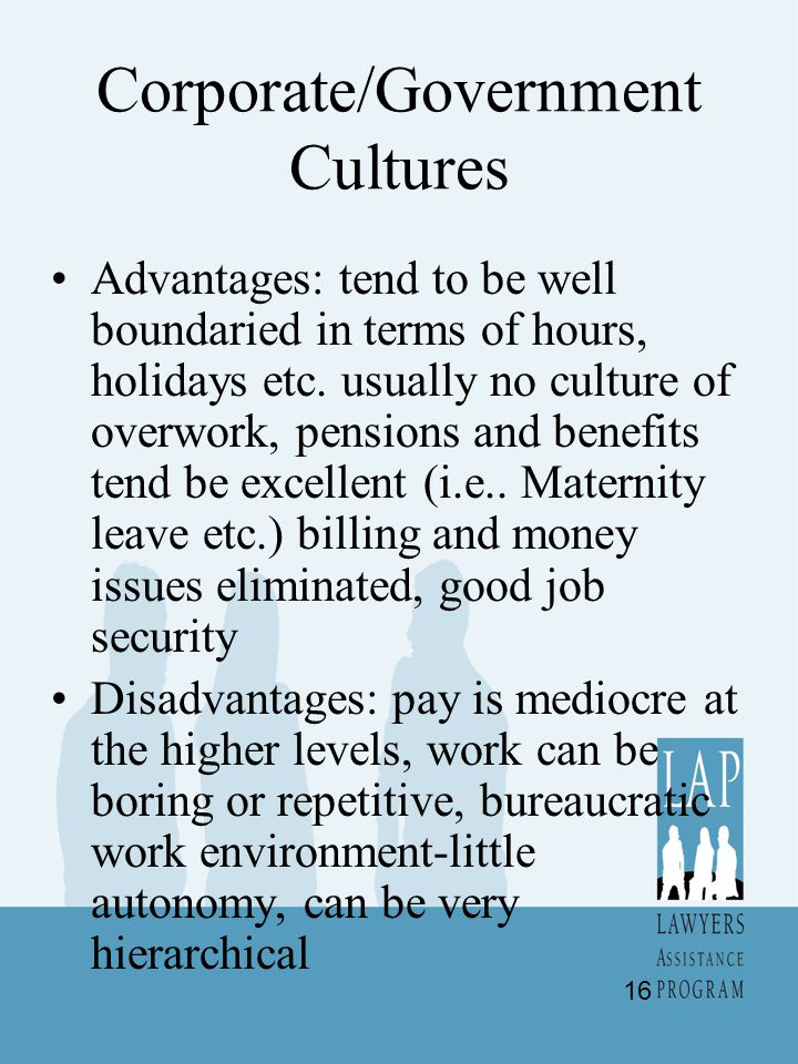 Corporate/Government Cultures Advantages: tend to be well boundaried in terms of hours, holidays etc. usually no culture of overwork, pensions and ben
