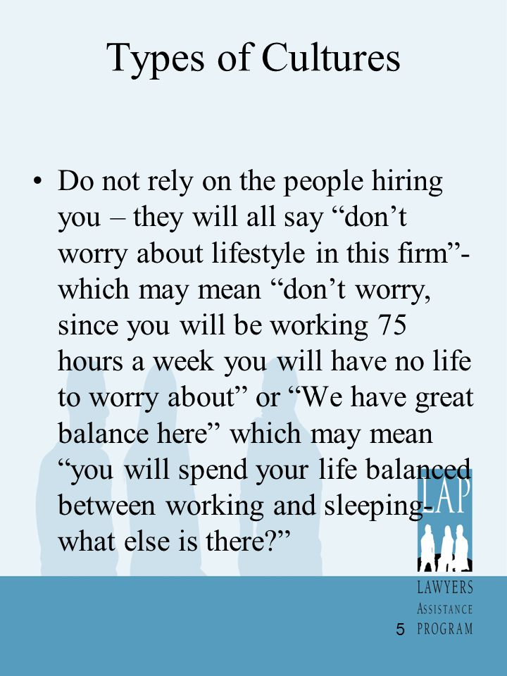 Types of Cultures Do not rely on the people hiring you – they will all say dont worry about lifestyle in this firm- which may mean dont worry, since you will be working 75 hours a week you will have no life to worry about or We have great balance here which may mean you will spend your life balanced between working and sleeping- what else is there.