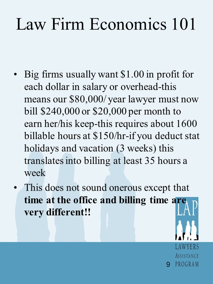 Law Firm Economics 101 Big firms usually want $1.00 in profit for each dollar in salary or overhead-this means our $80,000/ year lawyer must now bill