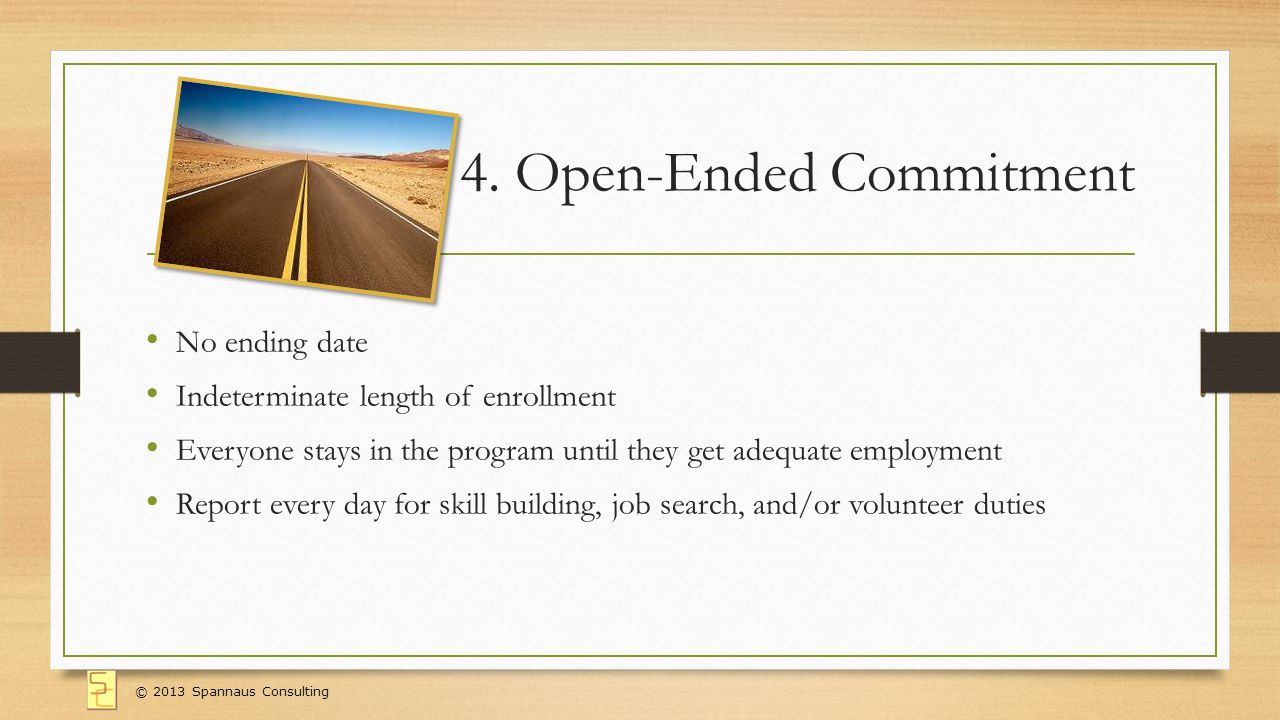 4. Open-Ended Commitment No ending date Indeterminate length of enrollment Everyone stays in the program until they get adequate employment Report eve