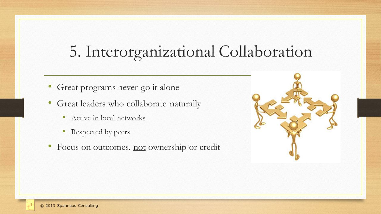 5. Interorganizational Collaboration Great programs never go it alone Great leaders who collaborate naturally Active in local networks Respected by pe