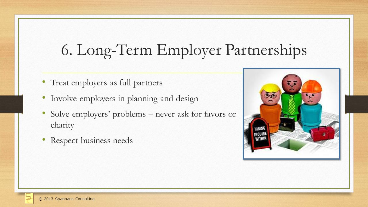6. Long-Term Employer Partnerships Treat employers as full partners Involve employers in planning and design Solve employers problems – never ask for