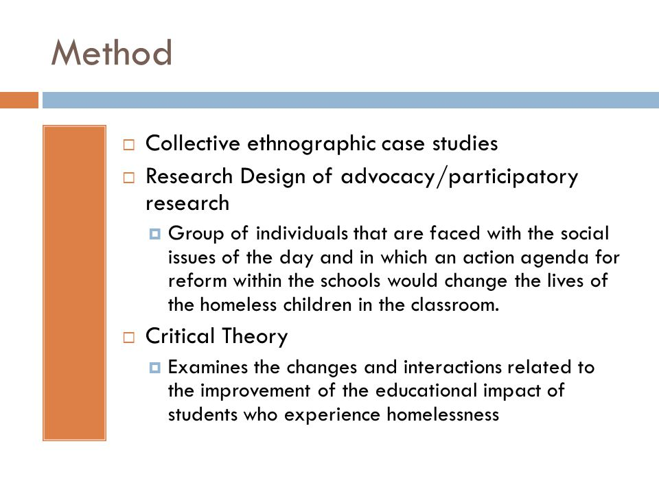 Method Collective ethnographic case studies Research Design of advocacy/participatory research Group of individuals that are faced with the social issues of the day and in which an action agenda for reform within the schools would change the lives of the homeless children in the classroom.
