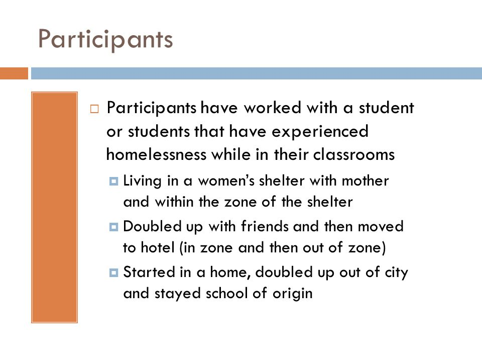 Participants Participants have worked with a student or students that have experienced homelessness while in their classrooms Living in a womens shelter with mother and within the zone of the shelter Doubled up with friends and then moved to hotel (in zone and then out of zone) Started in a home, doubled up out of city and stayed school of origin