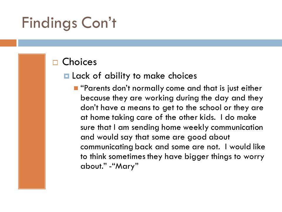 Findings Cont Choices Lack of ability to make choices Parents dont normally come and that is just either because they are working during the day and they dont have a means to get to the school or they are at home taking care of the other kids.