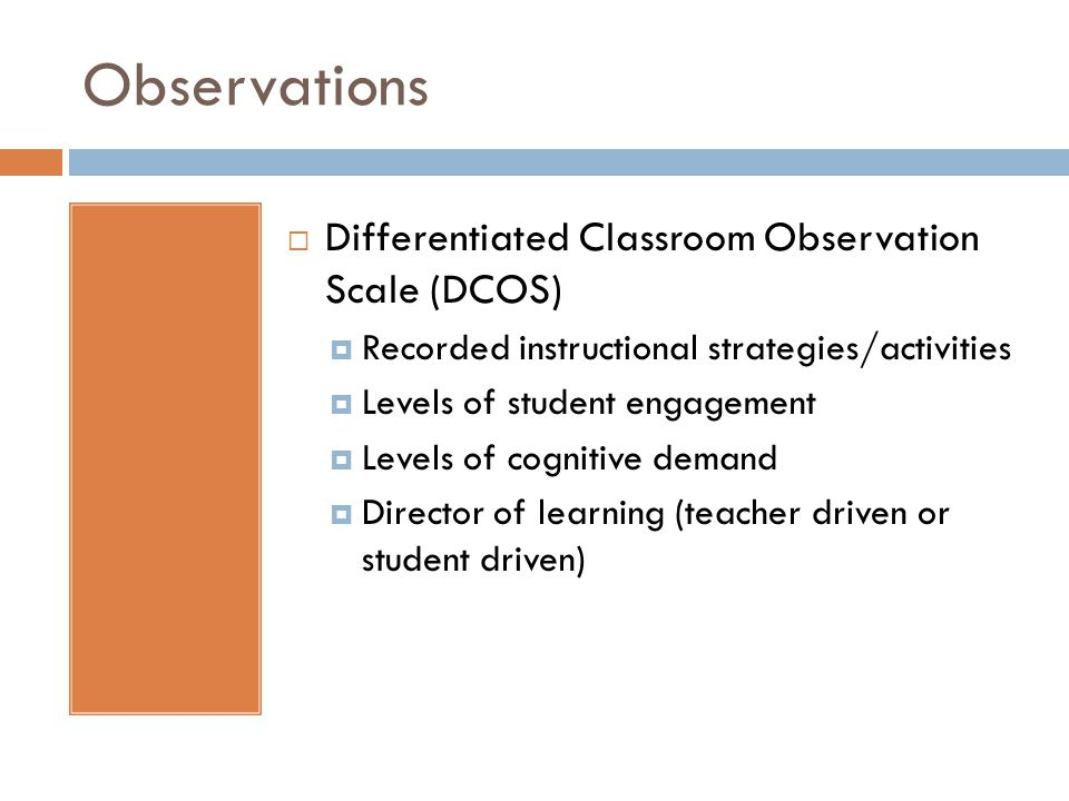 Observations Differentiated Classroom Observation Scale (DCOS) Recorded instructional strategies/activities Levels of student engagement Levels of cognitive demand Director of learning (teacher driven or student driven)