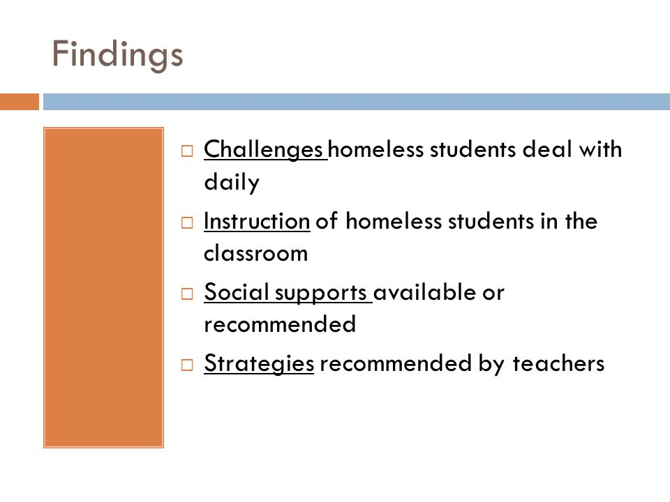 Findings Challenges homeless students deal with daily Instruction of homeless students in the classroom Social supports available or recommended Strategies recommended by teachers