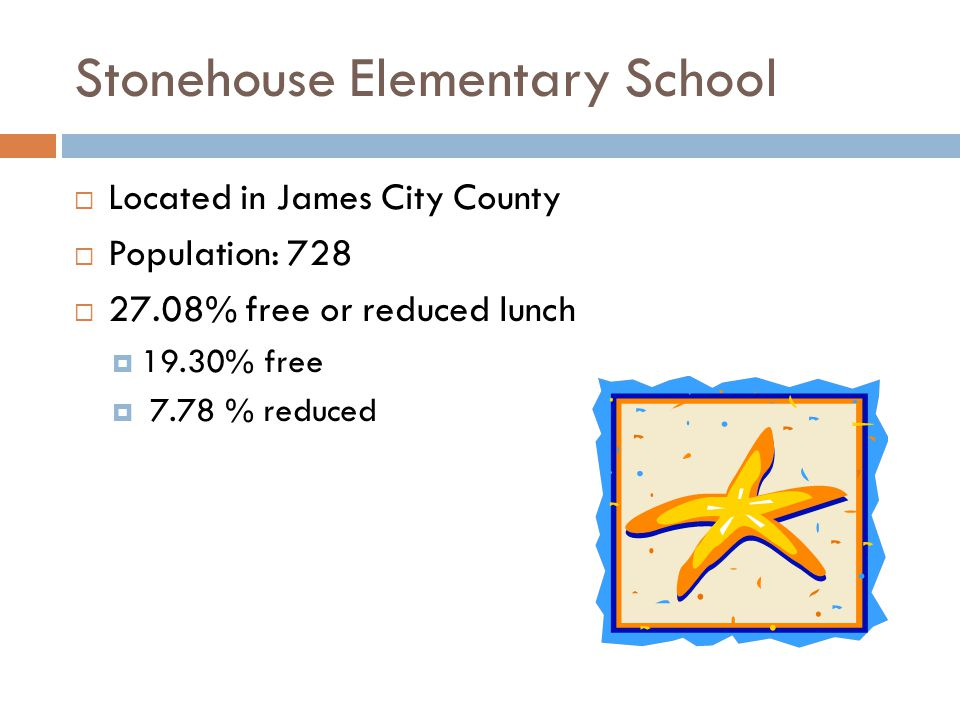 Stonehouse Elementary School Located in James City County Population: 728 27.08% free or reduced lunch 19.30% free 7.78 % reduced