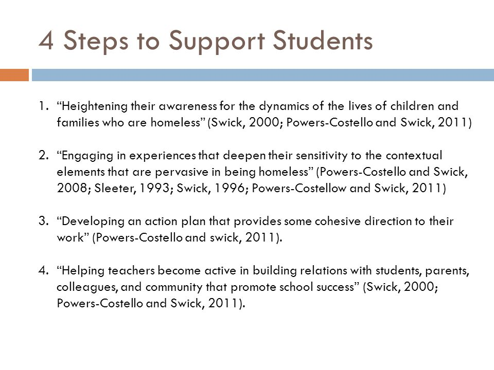 4 Steps to Support Students 1.Heightening their awareness for the dynamics of the lives of children and families who are homeless (Swick, 2000; Powers-Costello and Swick, 2011) 2.Engaging in experiences that deepen their sensitivity to the contextual elements that are pervasive in being homeless (Powers-Costello and Swick, 2008; Sleeter, 1993; Swick, 1996; Powers-Costellow and Swick, 2011) 3.Developing an action plan that provides some cohesive direction to their work (Powers-Costello and swick, 2011).