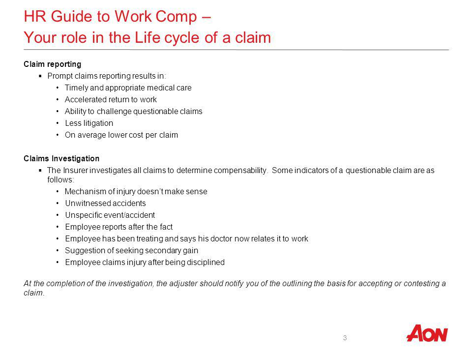 HR Guide to Work Comp – Your role in the Life cycle of a claim Claim reporting Prompt claims reporting results in: Timely and appropriate medical care Accelerated return to work Ability to challenge questionable claims Less litigation On average lower cost per claim Claims Investigation The Insurer investigates all claims to determine compensability.