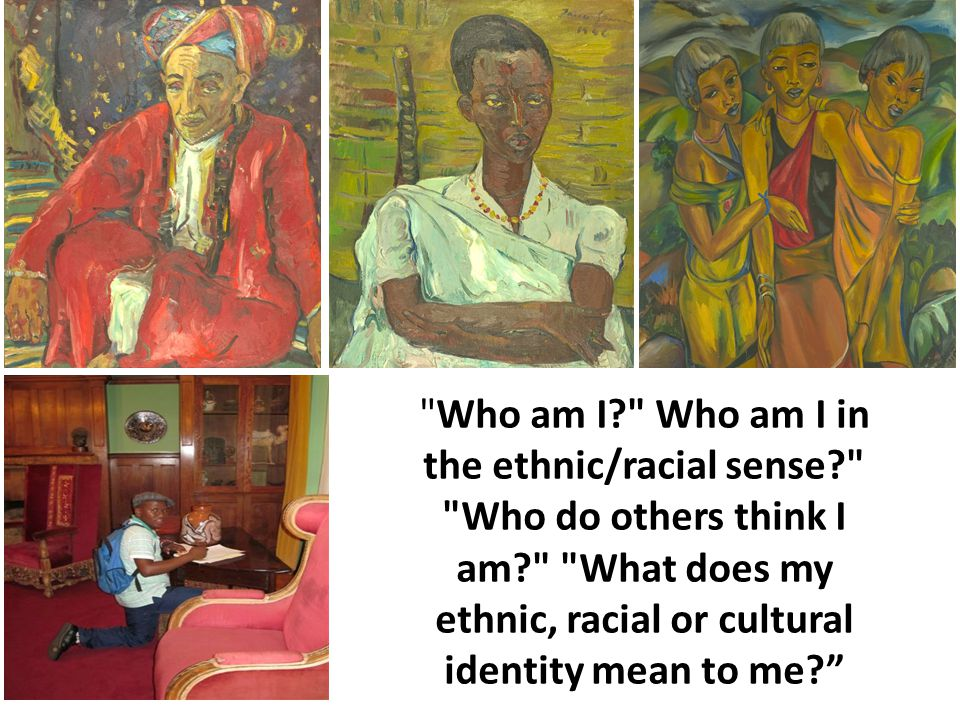 Who am I Who am I in the ethnic/racial sense Who do others think I am What does my ethnic, racial or cultural identity mean to me