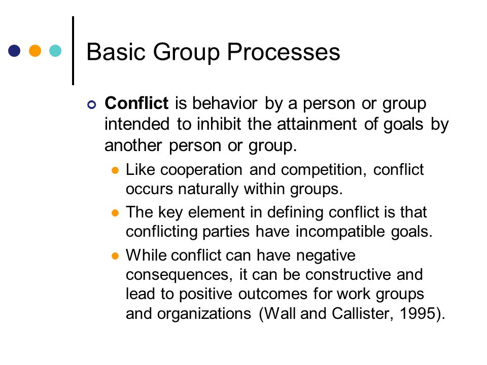 Basic Group Processes Conflict is behavior by a person or group intended to inhibit the attainment of goals by another person or group.