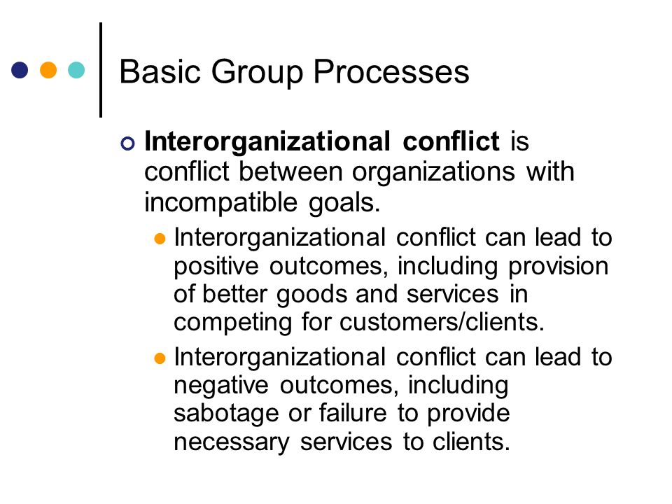 Basic Group Processes Interorganizational conflict is conflict between organizations with incompatible goals.