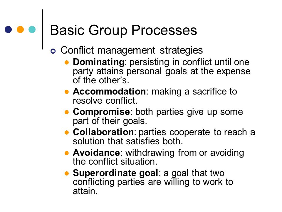 Basic Group Processes Conflict management strategies Dominating: persisting in conflict until one party attains personal goals at the expense of the others.