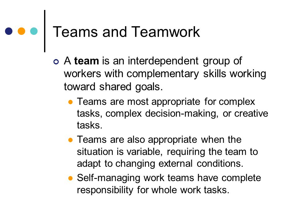Teams and Teamwork A team is an interdependent group of workers with complementary skills working toward shared goals.