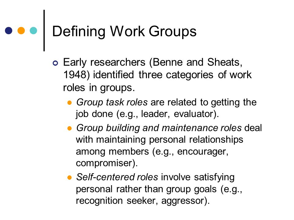 Defining Work Groups Early researchers (Benne and Sheats, 1948) identified three categories of work roles in groups.