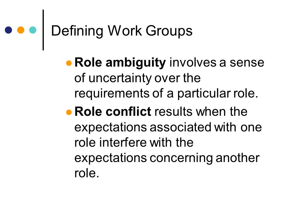 Defining Work Groups Role ambiguity involves a sense of uncertainty over the requirements of a particular role.