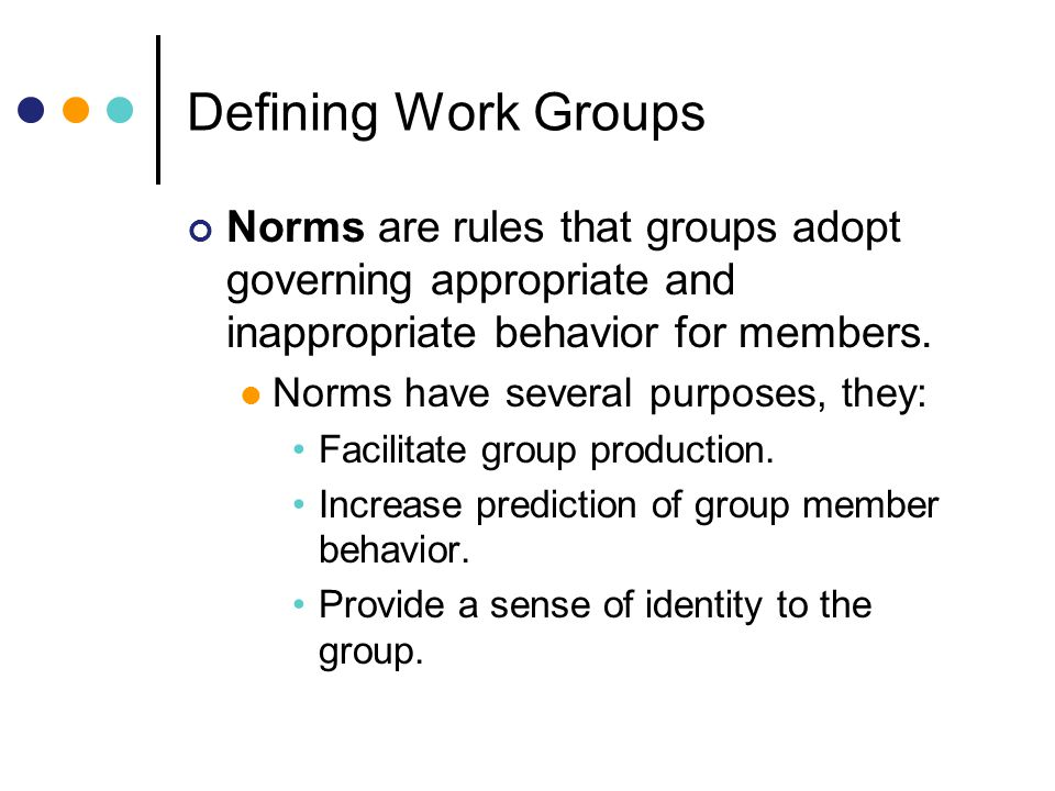 Defining Work Groups Norms are rules that groups adopt governing appropriate and inappropriate behavior for members.