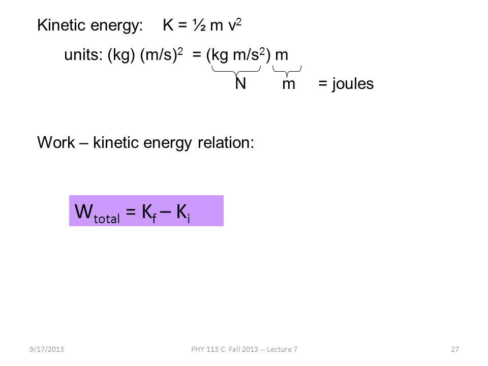 9/17/2013PHY 113 C Fall 2013 -- Lecture 727 Kinetic energy: K = ½ m v 2 units: (kg) (m/s) 2 = (kg m/s 2 ) m N m = joules Work – kinetic energy relation: W total = K f – K i