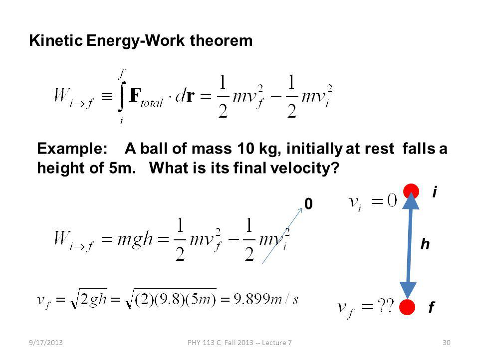 9/17/2013PHY 113 C Fall 2013 -- Lecture 730 Kinetic Energy-Work theorem Example: A ball of mass 10 kg, initially at rest falls a height of 5m.