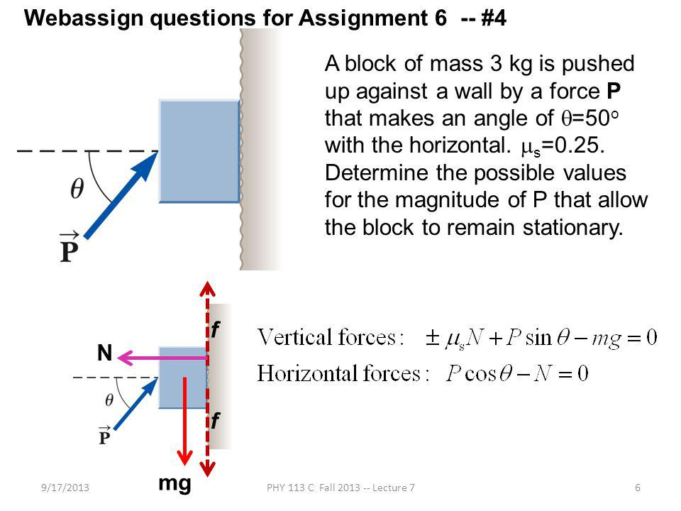 9/17/2013PHY 113 C Fall 2013 -- Lecture 76 A block of mass 3 kg is pushed up against a wall by a force P that makes an angle of =50 o with the horizontal.