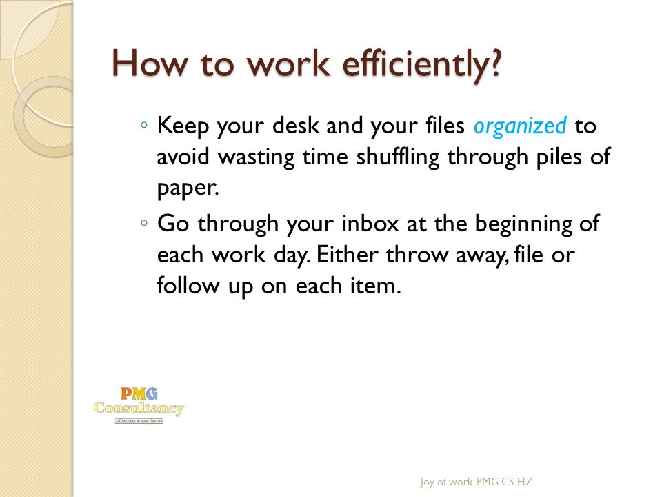 How to work efficiently? Keep your desk and your files organized to avoid wasting time shuffling through piles of paper. Go through your inbox at the
