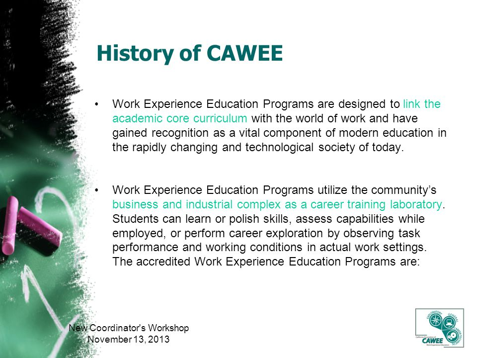 History of CAWEE Work Experience Education Programs are designed to link the academic core curriculum with the world of work and have gained recognition as a vital component of modern education in the rapidly changing and technological society of today.