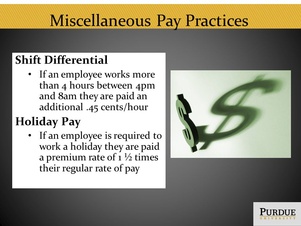 Miscellaneous Pay Practices Shift Differential If an employee works more than 4 hours between 4pm and 8am they are paid an additional.45 cents/hour Holiday Pay If an employee is required to work a holiday they are paid a premium rate of 1 ½ times their regular rate of pay