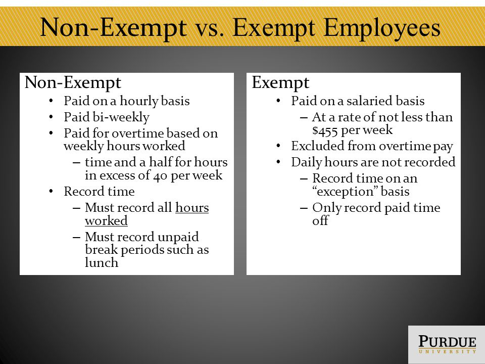 Criteria for Exempt Work Exercise of discretion and judgment Have authority to – formulate and/or interpret University policies – waive or deviate from established policies and procedures – commit the University in matters which have significant financial impact – negotiate and bind the University on significant matters – hire or fire other employees Involved in planning long- or short-term business objectives