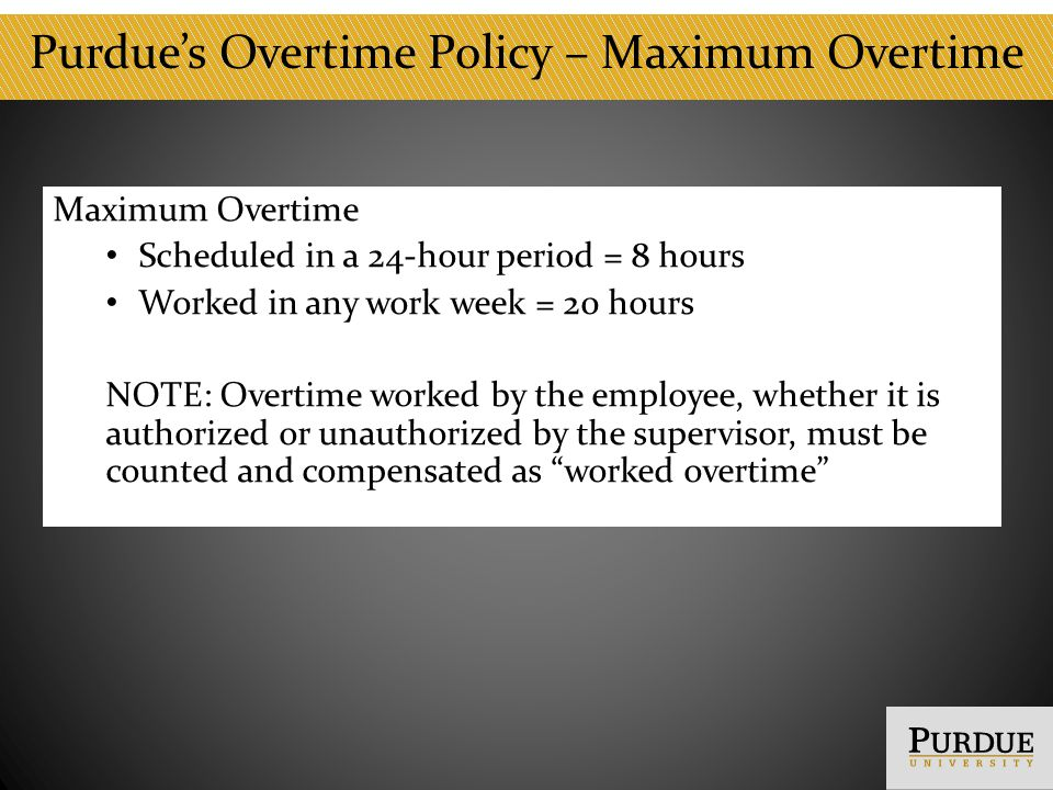 Hours of Work Workweek Monday through Sunday Work Schedule Can be changed to support a business need Flexible Work Schedule Request to flex must come from the employee Must be mutually agreeable Compensatory Time Purdue policy does not allow the use of compensatory time Hours cannot be carried to another week * Exceptions to the University pay policies must have Human Resources approval