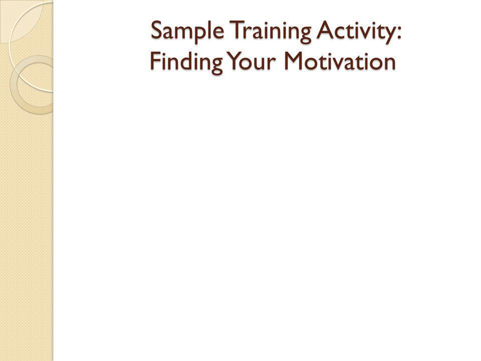 Sample Training Activity: Finding Your Motivation Sample Training Activity: Finding Your Motivation