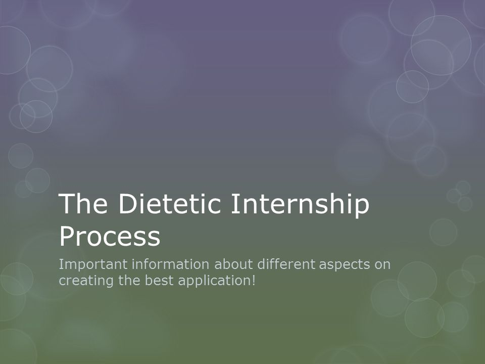 The Dietetic Internship Process Important information about different aspects on creating the best application!