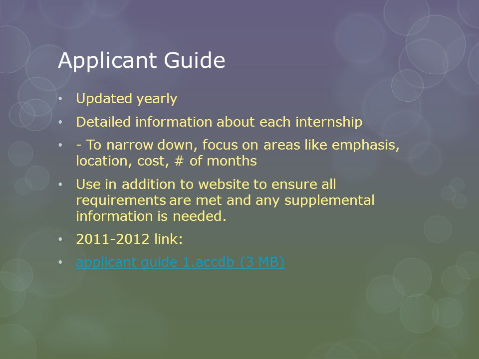 Applicant Guide Updated yearly Detailed information about each internship - To narrow down, focus on areas like emphasis, location, cost, # of months Use in addition to website to ensure all requirements are met and any supplemental information is needed.
