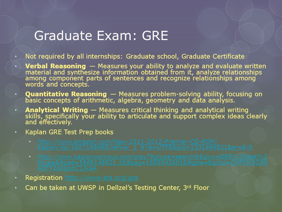 Graduate Exam: GRE Not required by all internships: Graduate school, Graduate Certificate Verbal Reasoning Measures your ability to analyze and evaluate written material and synthesize information obtained from it, analyze relationships among component parts of sentences and recognize relationships among words and concepts.