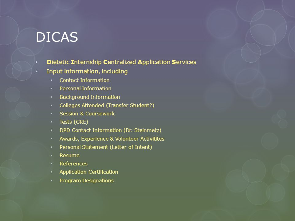 DICAS Dietetic Internship Centralized Application Services Input information, including Contact Information Personal Information Background Information Colleges Attended (Transfer Student ) Session & Coursework Tests (GRE) DPD Contact Information (Dr.