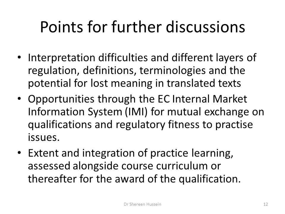 Points for further discussions Interpretation difficulties and different layers of regulation, definitions, terminologies and the potential for lost meaning in translated texts Opportunities through the EC Internal Market Information System (IMI) for mutual exchange on qualifications and regulatory fitness to practise issues.