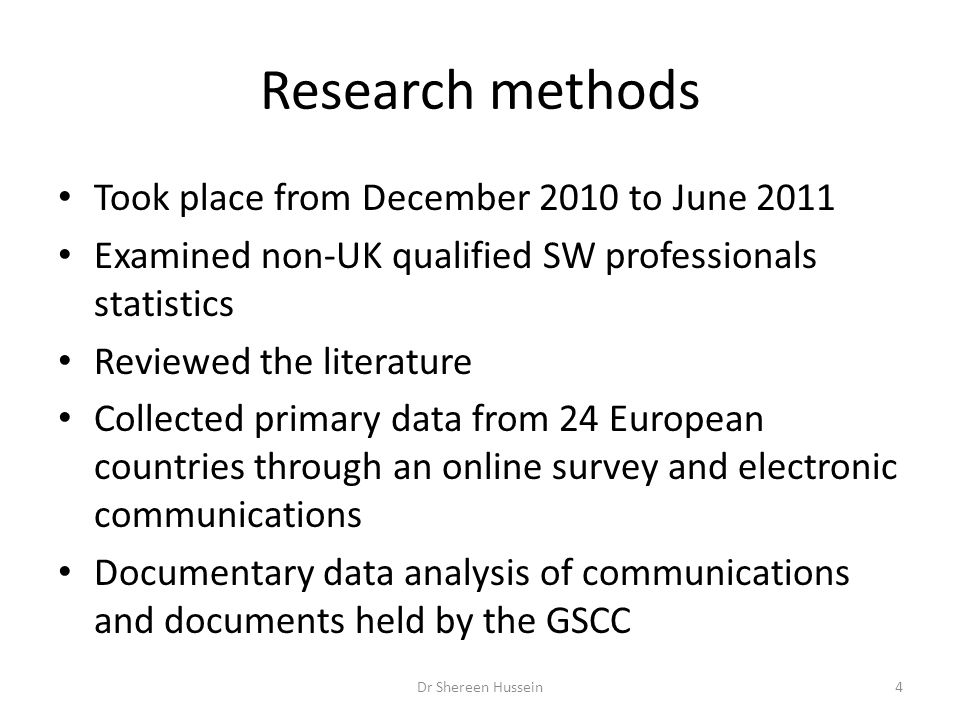 Research methods Took place from December 2010 to June 2011 Examined non-UK qualified SW professionals statistics Reviewed the literature Collected primary data from 24 European countries through an online survey and electronic communications Documentary data analysis of communications and documents held by the GSCC Dr Shereen Hussein4