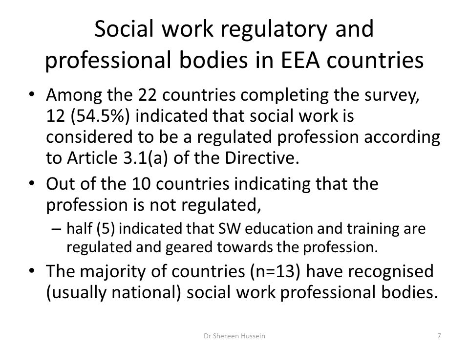 Social work regulatory and professional bodies in EEA countries Among the 22 countries completing the survey, 12 (54.5%) indicated that social work is considered to be a regulated profession according to Article 3.1(a) of the Directive.