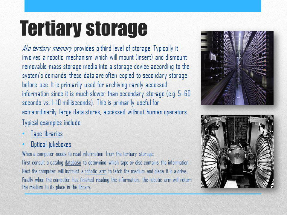 Tertiary storage Aka tertiary memory, provides a third level of storage. Typically it involves a robotic mechanism which will mount (insert) and dismo