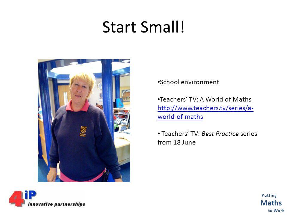 Start Small! Putting Maths to Work School environment Teachers TV: A World of Maths http://www.teachers.tv/series/a- world-of-maths Teachers TV: Best